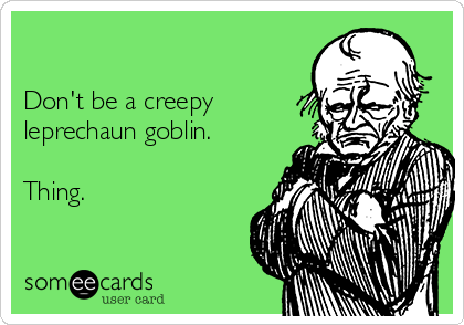 Don't be a creepy leprechaun goblin.  Thing.
