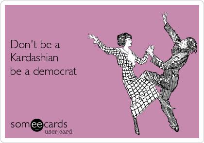 Don't be a Kardashian be a democrat