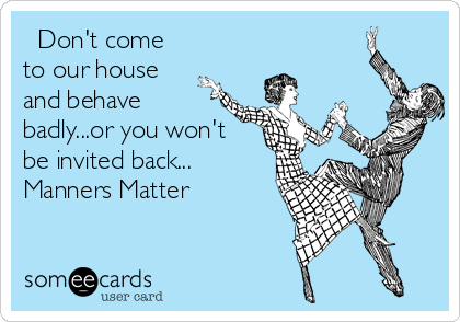 Don't come to our house and behave badly...or you won't be invited back... Manners Matter