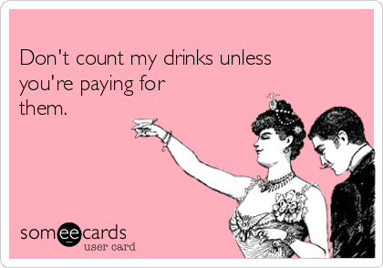 Don't count my drinks unless you're paying for them.