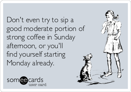 Don't even try to sip a good moderate portion of strong coffee in Sunday afternoon, or you'll find yourself starting Monday already.