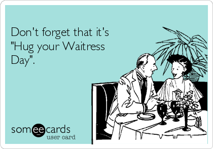"Don't forget that it's ""Hug your Waitress Day""."