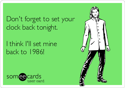 Don't forget to set your clock back tonight.  I think I'll set mine back to 1986!