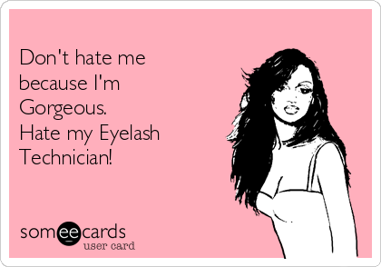 Don't hate me because I'm Gorgeous. Hate my Eyelash Technician!