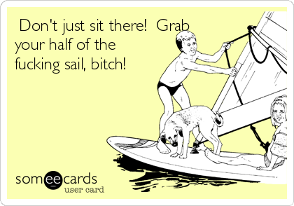 Don't just sit there!  Grab your half of the fucking sail, bitch!