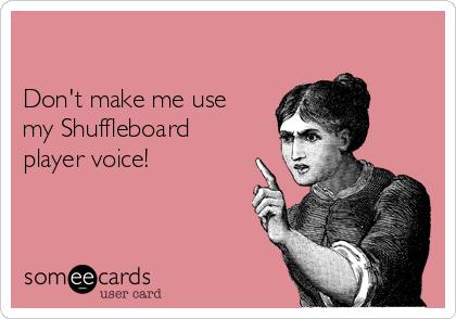 Don't make me use my Shuffleboard player voice!