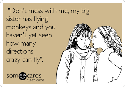 """Don't mess with me, my big sister has flying monkeys and you haven't yet seen how many directions crazy can fly""."