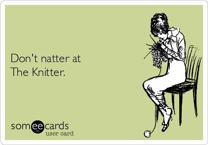 Don't natter at The Knitter.