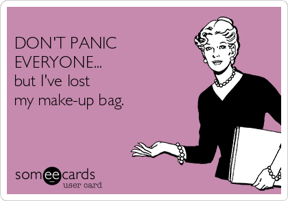 DON'T PANIC EVERYONE... but I've lost  my make-up bag.