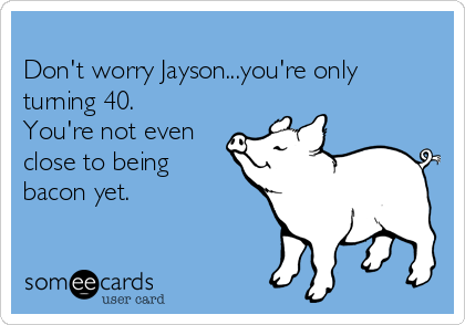 Don't worry Jayson...you're only turning 40. You're not even close to being bacon yet.