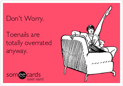 Don't Worry.  Toenails are totally overrated anyway.