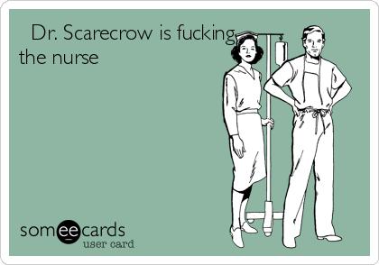 Dr. Scarecrow is fucking the nurse