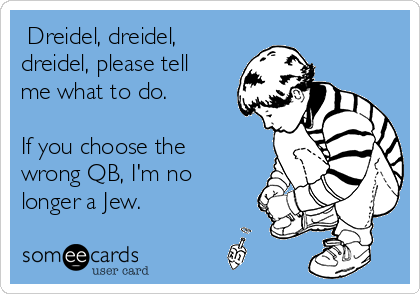Dreidel, dreidel, dreidel, please tell me what to do.   If you choose the wrong QB, I'm no longer a Jew.