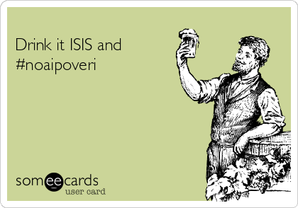 Drink it ISIS and #noaipoveri
