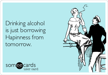Drinking alcohol  is just borrowing Hapinness from tomorrow.