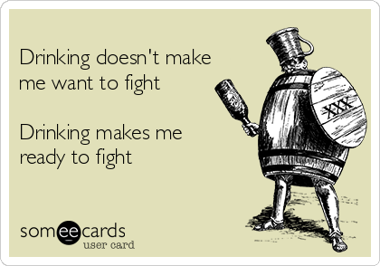 Drinking doesn't make me want to fight   Drinking makes me  ready to fight