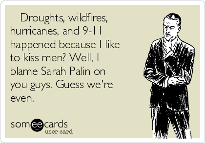 Droughts, wildfires, hurricanes, and 9-11 happened because I like to kiss men? Well, I blame Sarah Palin on you guys. Guess we're even.
