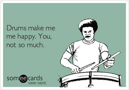 Drums make me me happy. You, not so much.