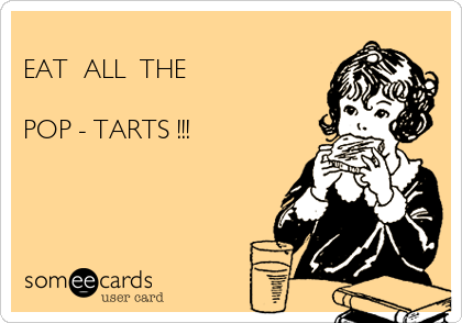 EAT  ALL  THE  POP - TARTS !!!
