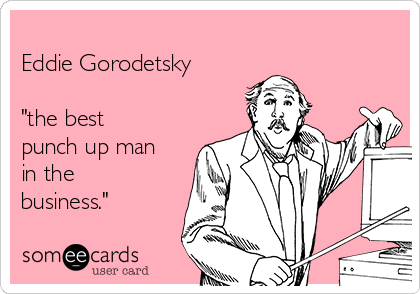 "Eddie Gorodetsky   ""the best punch up man in the business."""