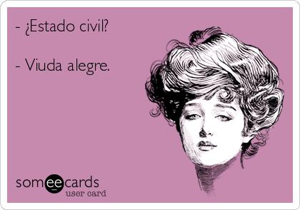- ¿Estado civil?  - Viuda alegre.