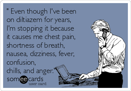 """ Even though I've been on diltiazem for years, I'm stopping it because it causes me chest pain, shortness of breath, nausea, dizziness, fever, confusion, chills, and anger."""