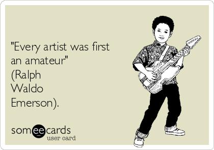 """""""Every artist was first an amateur"""" (Ralph Waldo Emerson)."""