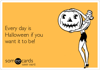 Every day is Halloween if you want it to be!