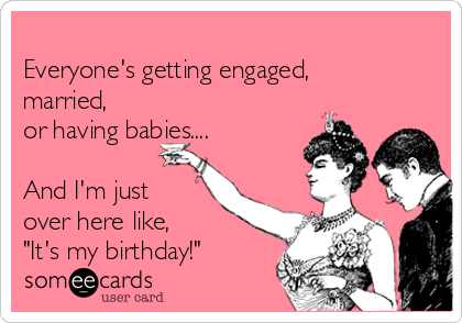 """Everyone's getting engaged, married, or having babies....   And I'm just over here like, """"It's my birthday!"""""""