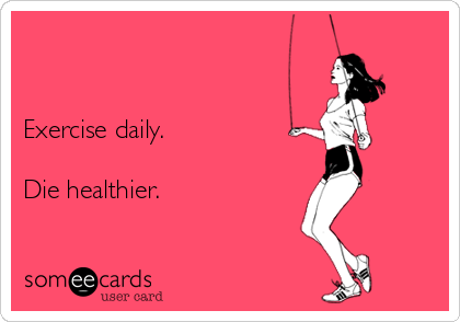 Exercise daily.  Die healthier.
