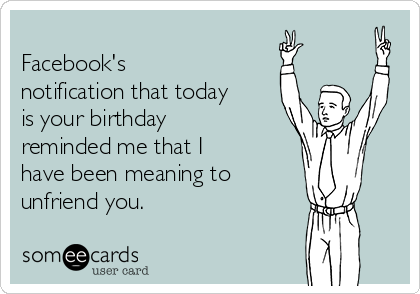 Facebook's notification that today is your birthday reminded me that I have been meaning to unfriend you.
