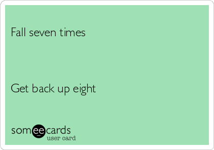 Fall seven times    Get back up eight