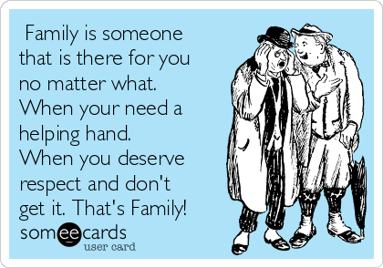 Family is someone that is there for you no matter what.  When your need a helping hand. When you deserve respect and don't get it. That's Family!