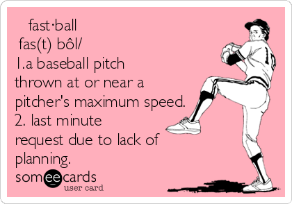 fast·ball ˈfas(t)ˌbôl/ 1.a baseball pitch thrown at or near a pitcher's maximum speed. 2. last minute request due to lack of planning.