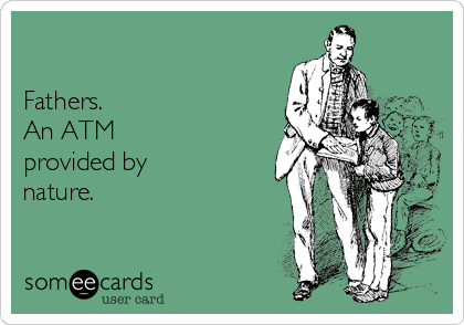 Fathers. An ATM  provided by nature.