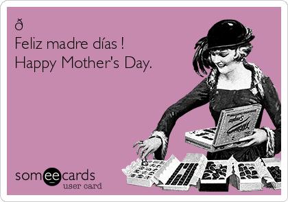 ? Feliz madre días !  Happy Mother's Day.