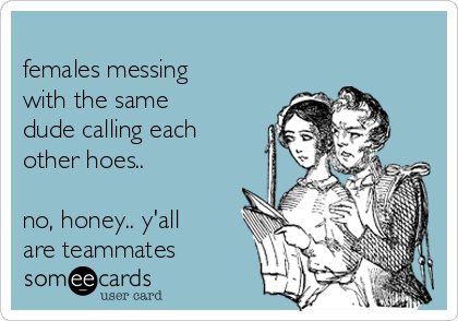 females messing with the same dude calling each other hoes..   no, honey.. y'all are teammates