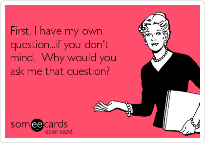 First, I have my own  question...if you don't mind.  Why would you ask me that question?