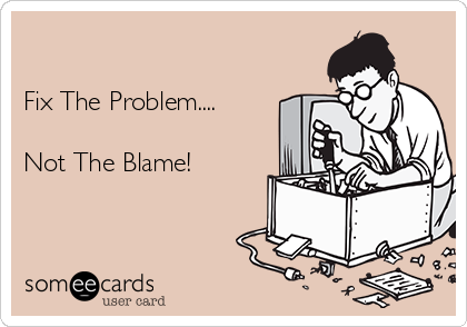 Fix The Problem....  Not The Blame!