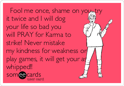 Fool me once, shame on you, try it twice and I will dog your life so bad you will PRAY for Karma to strike! Never mistake my kindness for weakness or play games, it will get your ass whipped!!