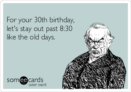 For your 30th birthday, let's stay out past 8:30 like the old days.