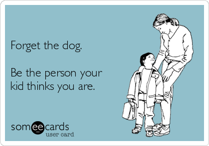 Forget the dog.  Be the person your kid thinks you are.