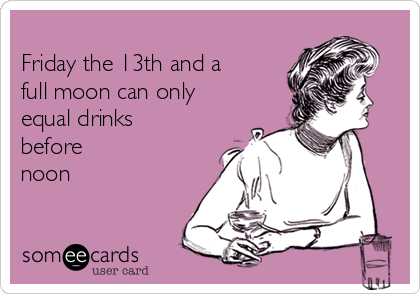 Friday the 13th and a full moon can only equal drinks before noon