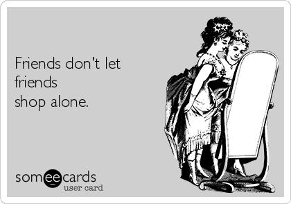 Friends don't let friends shop alone.