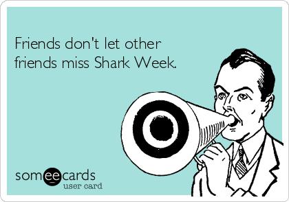 Friends don't let other friends miss Shark Week.