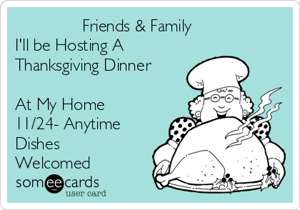 Friends & Family  I'll be Hosting A  Thanksgiving Dinner   At My Home 11/24- Anytime  Dishes Welcomed