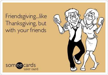 Friendsgiving...like Thanksgiving, but with your friends