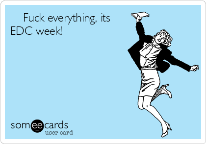 Fuck everything, its EDC week!