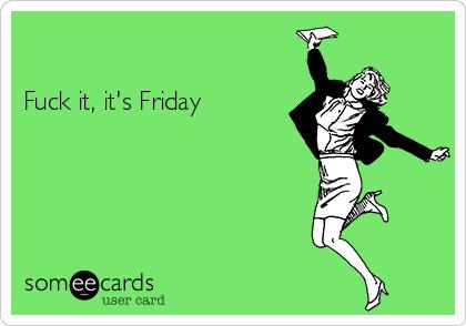 Fuck it, it's Friday