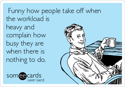 Funny how people take off when the workload is heavy and complain how busy they are when there is nothing to do.